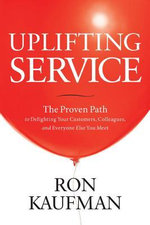 Uplifting Service : The Proven Path to Delighting Your Customers, Colleagues, and Everyone Else You Meet - Ron Kaufman