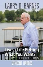 Larry D. Barnes : Live a Life Getting What You Want - Vincent Wayne Harris