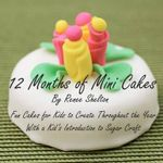 12 Months of Mini Cakes : Fun Cakes for Kids to Create Throughout the Year with a Kid's Introduction to Sugar Craft - Renee Shelton