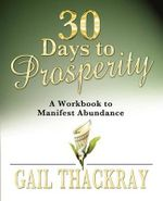 30 Days to Prosperity : A Workbook to Manifest Abundance - Gail Thackray