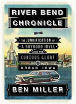 River Bend Chronicle : The Junkification of a Boyhood Idyll Amid the Curious Glory of Urban Iowa - Ben Miller