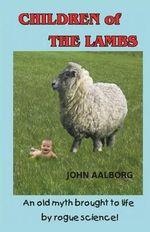 Children of the Lambs : An Old Myth Brought to Life by Rogue Science! - John Aalborg