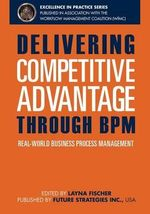 Delivering Competitive Advantage Through Bpm : Real-World Business Process Management - J Bryan Lail