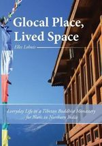 Glocal Place, Lived Space Everyday Life in a Tibetan Buddhist Monastery for Nuns in Northern India - Elles Lohuis