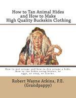 How to Tan Animal Hides and How to Make High Quality Buckskin Clothing - Robert Wayne Atkins P E