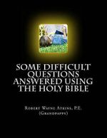 Some Difficult Questions Answered Using the Holy Bible - Robert Wayne Atkins P E