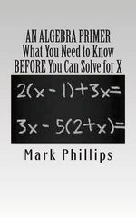 An Algebra Primer : What You Need to Know Before You Can Solve for X - Mark Phillips