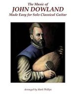 The Music of John Dowland Made Easy for Solo Classical Guitar - Mark Phillips