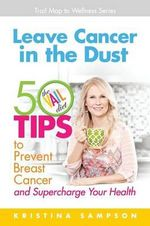 Leave Cancer in the Dust : 50 Tips to Prevent Breast Cancer and Supercharge Your Health - Kristina N Sampson