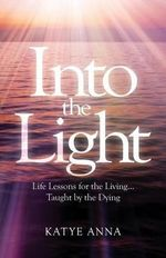 Into the Light : Life Lessons for Living Taught by the Dying - Katye Anna