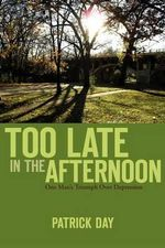 Too Late in the Afternoon : One Man's Triumph Over Depression - Patrick Day