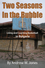 Two Seasons in the Bubble : Living and Coaching Basketball in Bulgaria - Andrew W Jones