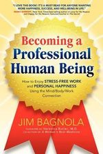 Becoming a Professional Human Being : How to Enjoy Stress-Free Work and Personal Happiness Using the Mind/Body/Work Connection - Jim Bagnola