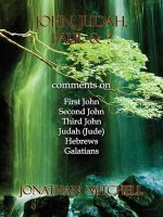 John, Judah, Paul & ? : Comments on First John, Second John, Third John, Judah (Jude), Hebrews, Galatians - Jonathan Paul Mitchell