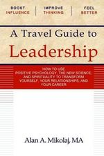 A Travel Guide to Leadership : How to Use Positive Psychology, the New Physics, and Spirituality to Transform Yourself, Your Relationships, and Your - Alan A Mikolaj Ma