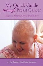 My Quick Guide Through Breast Cancer : Diagnosis, Surgery, Chemotherapy & Radiation - Paulette Kouffman Sherman