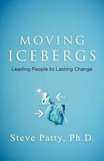 Moving Icebergs : Leading People to Lasting Change - Steve Patty