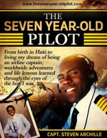 The Seven Year-Old Pilot : From Birth in Haiti to Living My Dream of Being an Airline Captain - Capt. Steven Archille