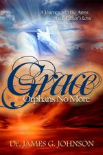 GRACE ORPHANS NO MORE : A Pastor's Journey into the arms of the Father's Love - Dr. James G Johnson