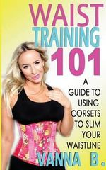 Waist Training 101 : A Guide to Using Corsets to Slim Your Waistline - Vanna B
