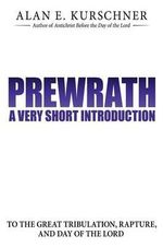 Prewrath : A Very Short Introduction to the Great Tribulation, Rapture, and Day of the Lord - Alan E Kurschner