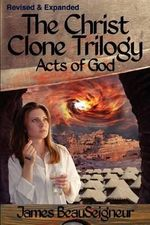 The Christ Clone Trilogy - Book Three : Acts of God - James BeauSeigneur