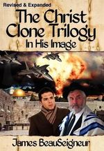 The Christ Clone Trilogy - Book One : In His Image - James BeauSeigneur