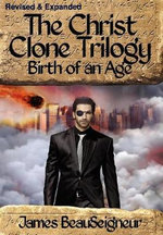 The Christ Clone Trilogy - Book Two : Birth of an Age - James BeauSeigneur