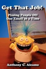 Get That Job! : Pissing People Off One Email at a Time - Anthony C Alcamo