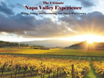 The Ultimate Napa Valley Experience : Wining, Dining, and Maximizing Your Stay in Wine Country - Robert E Bond