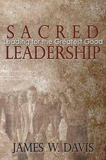 Sacred Leadership : Leading for the Greatest Good - Professor James W Davis