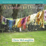 A Garden to Dye for : How to Use Plants from the Garden to Create Natural Colors for Fabrics & Fibers - Chris McLaughlin