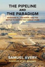 The Pipeline and the Paradigm : Keystone XL, Tar Sands, and the Battle to Defuse the Carbon Bomb - Samuel Avery