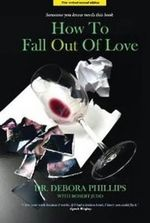 How to Fall Out of Love : How to Free Yourself of Love That Hurts and Find the Love That Heals - Debora Phillips