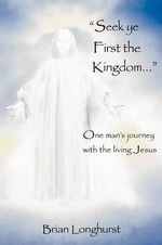 Seek Ye First the Kingdom : One Man's Journey with the Living Jesus - Dr Brian Longhurst