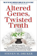Altered Genes, Twisted Truth : How the Venture to Genetically Engineer Our Food Has Subverted Science, Corrupted Government, and Systematically Deceived the Public - Steven M. Druker