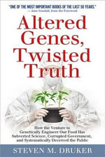 Altered Genes, Twisted Truth : How the Venture to Genetically Engineer Our Food Has Subverted Science, Corrupted Government, and Systematically Deceived the Public - Steven M Druker