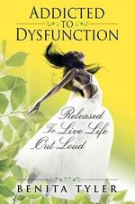 Addicted to Dysfunction : Released to Live Life Out Loud - Benita Anne Tyler