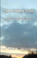 The Hidden Truth : A Logical Path Through Compelling Evidence to Discover the Nature of Reality and the Meaning of Life - Wade C Wilson