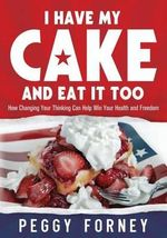 I Have My Cake and Eat It Too : How Changing Your Thinking Can Help Win Your Health and Freedom - Peggy Forney