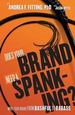 Does Your Brand Need a Spanking? : Move Your Brand from Bashful to Badass - Andrea F Fitting Ph D