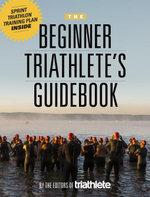 The Beginner Triathlete's Guidebook - Triathlete magazine Editors of