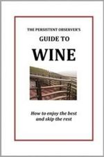 The Persistent Observer's Guide to Wine : How to Enjoy the Best and Skip the Rest - J P Bary