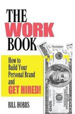The Work Book : How to Build Your Personal Brand and Get Hired! - Bill Hobbs