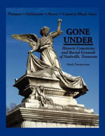 Gone Under : Historic Cemeteries and Burial Grounds of Nashville, Tennessee - Mark E Zimmerman