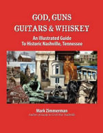 God, Guns, Guitars & Whiskey : An Illustrated Guide to Historic Nashville, Tennessee - Mark E Zimmerman