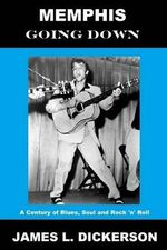 Memphis Going Down : A Century of Blues, Soul and Rock 'n' Roll - James L Dickerson