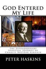 God Entered My Life : The Extraordinary Spiritual Journey of Charles Bozidar Ashanin - Peter Denbo Haskins
