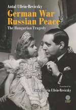 German War - Russian Peace : The Hungarian Tragedy - Antal Ullein-Reviczky