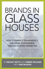Brands in Glass Houses : How to Embrace Transparency and Grow Your Business Through Content Marketing - Dechay Watts